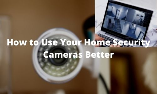 4 Easy Steps To Use Your Home Security Cameras Better
