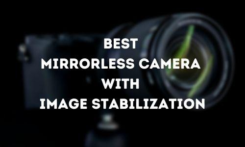 Best Mirrorless Camera with Image Stabilization