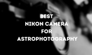 Best Nikon Camera for Astrophotography