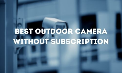 Best Outdoor Camera Without Subscription