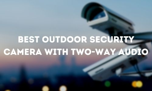 Best Outdoor Security Camera with Two-Way Audio