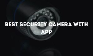 Best Security Camera With App