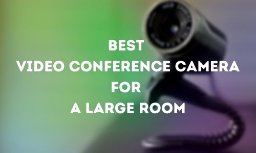 Best Video Conference Camera for a Large Room