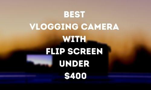 Best Vlogging Camera with Flip Screen Under $400