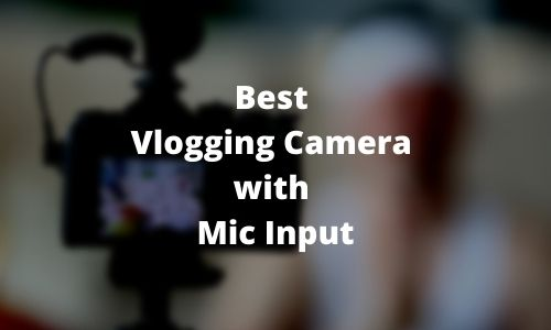 Best Vlogging Camera with Mic Input