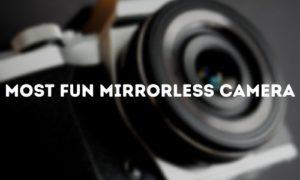 Most Fun Mirrorless Camera