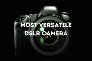 Most Versatile DSLR Camera