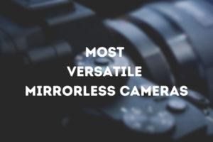 Most Versatile Mirrorless Camera