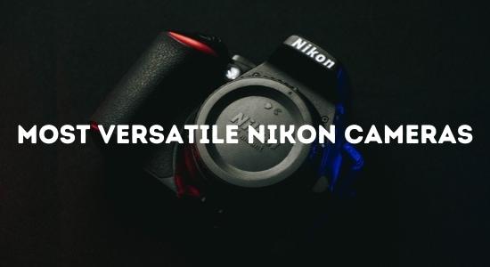Most Versatile Nikon Cameras