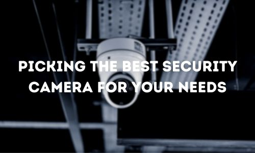 Picking the Best Security Camera for Your Needs