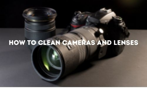 Some Easy Steps To Clean Camera and Lenses