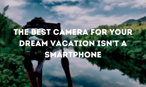 The Best Camera for Your Dream Vacation Isn't a Smartphone