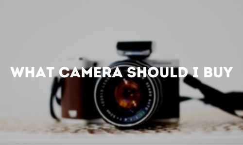 What Camera Should I Buy