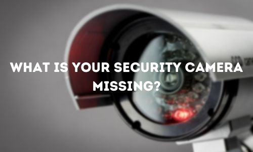 What Is Your Security Camera Missing
